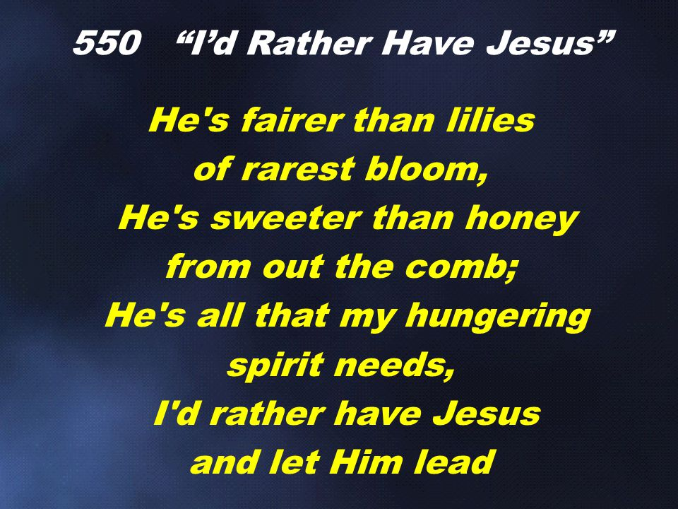He's fairer than lilies of rarest bloom, He's sweeter than honey from out the comb; He's all that my hungering spirit needs, I'd rather have Jesus and