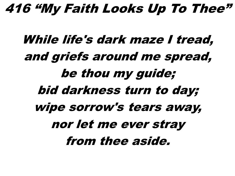 While life's dark maze I tread, and griefs around me spread, be thou my guide; bid darkness turn to day; wipe sorrow's tears away, nor let me ever str