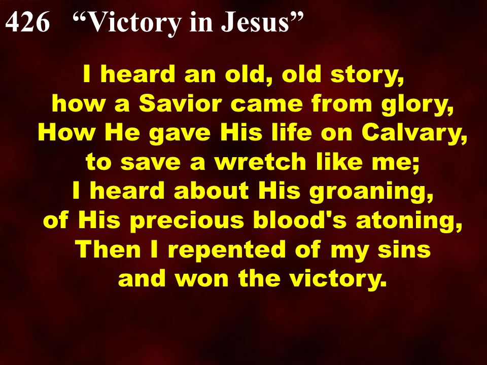 "426 ""Victory in Jesus"" I heard an old, old story, how a Savior came from glory, How He gave His life on Calvary, to save a wretch like me; I heard abo"
