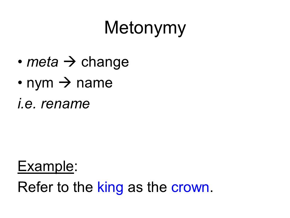 Metonymy meta  change nym  name i.e. rename Example: Refer to the king as the crown.