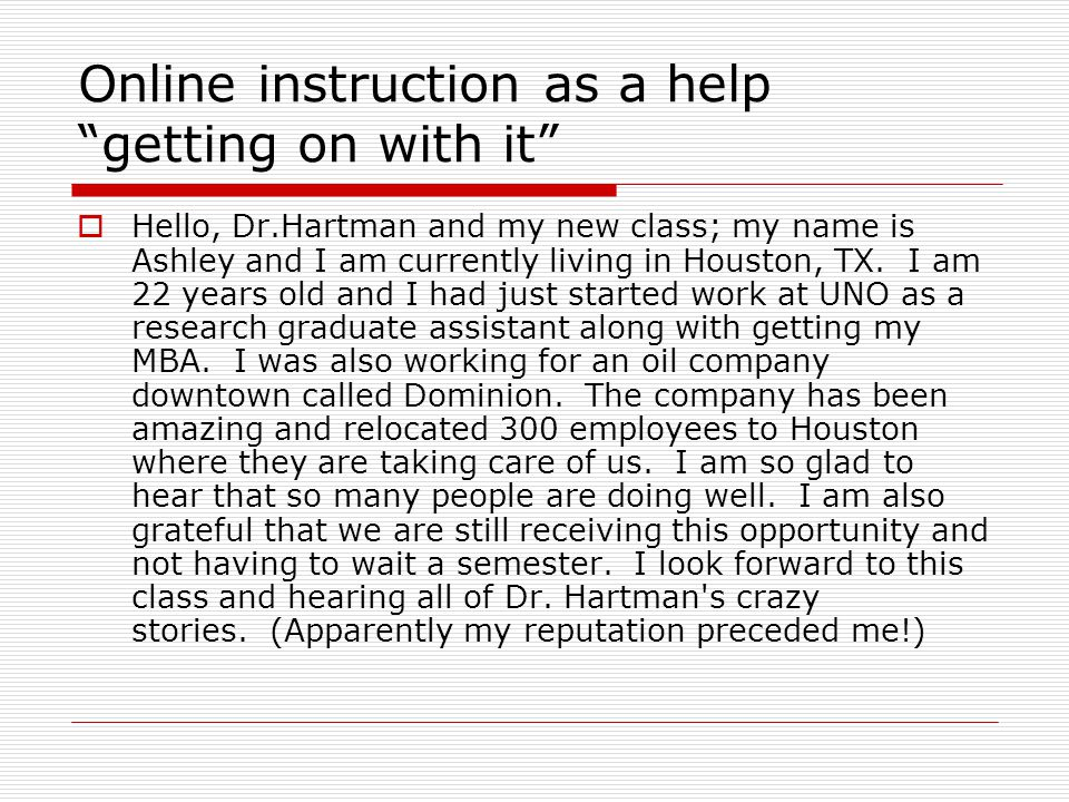 Online instruction as a help getting on with it  Hello, Dr.Hartman and my new class; my name is Ashley and I am currently living in Houston, TX.