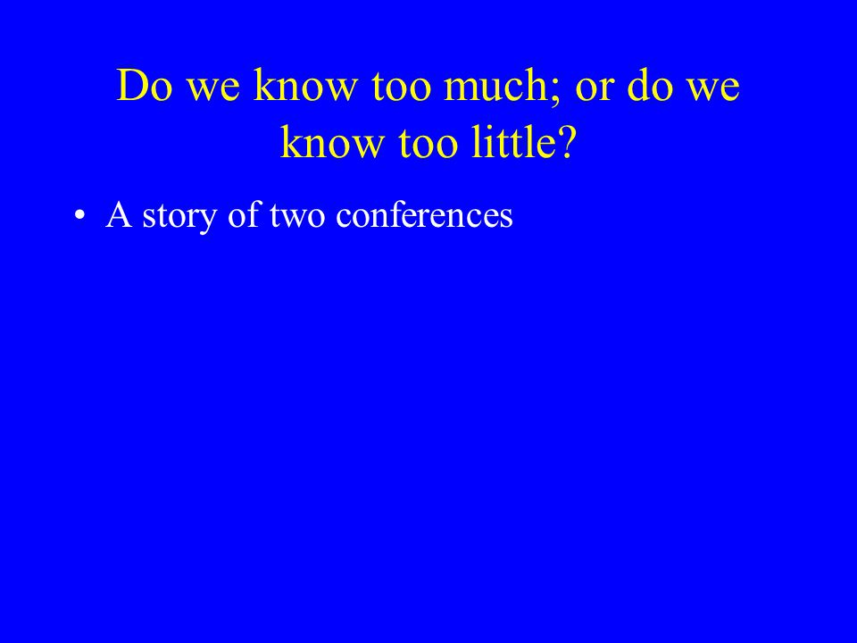 Do we know too much; or do we know too little A story of two conferences