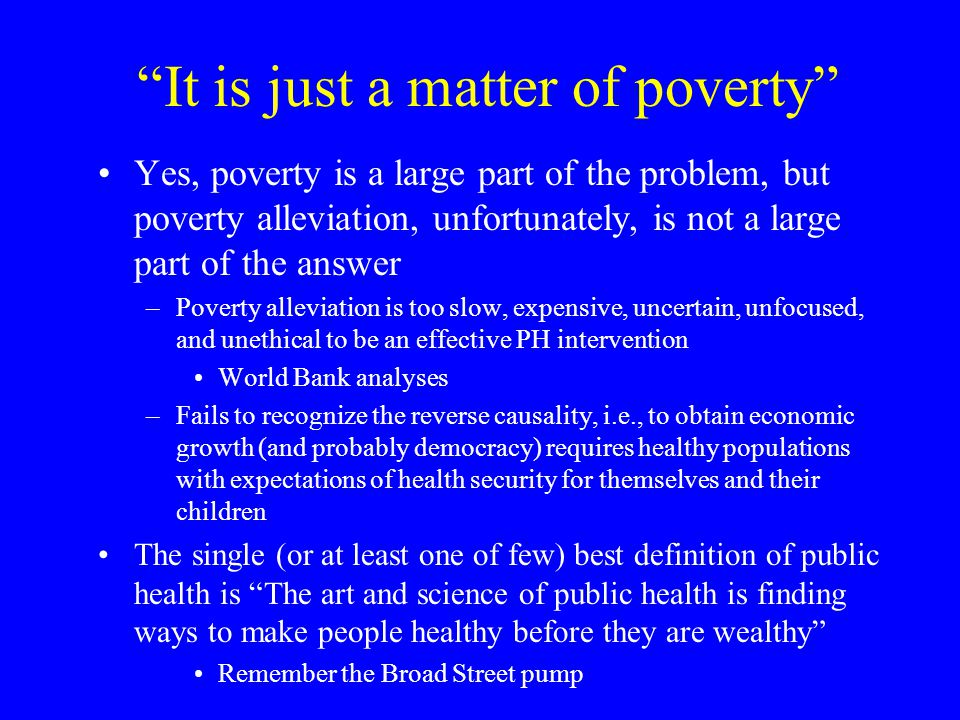 It is just a matter of poverty Yes, poverty is a large part of the problem, but poverty alleviation, unfortunately, is not a large part of the answer –Poverty alleviation is too slow, expensive, uncertain, unfocused, and unethical to be an effective PH intervention World Bank analyses –Fails to recognize the reverse causality, i.e., to obtain economic growth (and probably democracy) requires healthy populations with expectations of health security for themselves and their children The single (or at least one of few) best definition of public health is The art and science of public health is finding ways to make people healthy before they are wealthy Remember the Broad Street pump