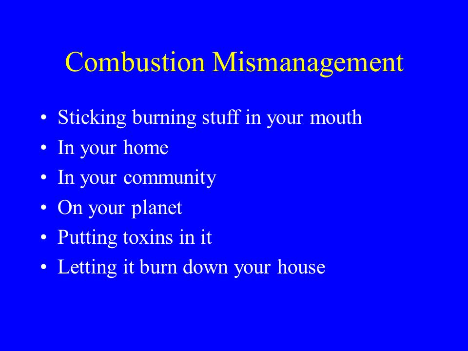 Combustion Mismanagement Sticking burning stuff in your mouth In your home In your community On your planet Putting toxins in it Letting it burn down your house