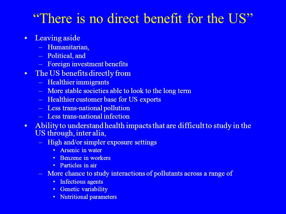 There is no direct benefit for the US Leaving aside –Humanitarian, –Political, and –Foreign investment benefits The US benefits directly from –Healthier immigrants –More stable societies able to look to the long term –Healthier customer base for US exports –Less trans-national pollution –Less trans-national infection Ability to understand health impacts that are difficult to study in the US through, inter alia, –High and/or simpler exposure settings Arsenic in water Benzene in workers Particles in air –More chance to study interactions of pollutants across a range of Infectious agents Genetic variability Nutritional parameters