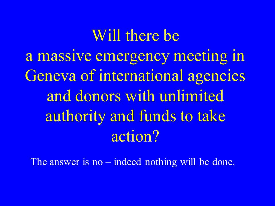 Will there be a massive emergency meeting in Geneva of international agencies and donors with unlimited authority and funds to take action.