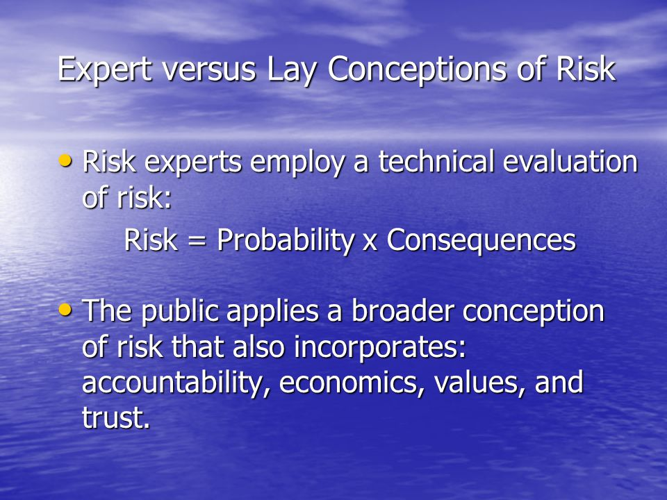 Expert versus Lay Conceptions of Risk Risk experts employ a technical evaluation of risk: Risk experts employ a technical evaluation of risk: Risk = Probability x Consequences The public applies a broader conception of risk that also incorporates: accountability, economics, values, and trust.