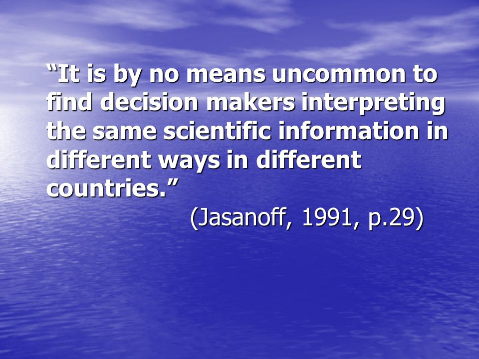 It is by no means uncommon to find decision makers interpreting the same scientific information in different ways in different countries. (Jasanoff, 1991, p.29)