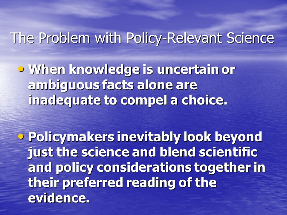 The Problem with Policy-Relevant Science When knowledge is uncertain or ambiguous facts alone are inadequate to compel a choice.
