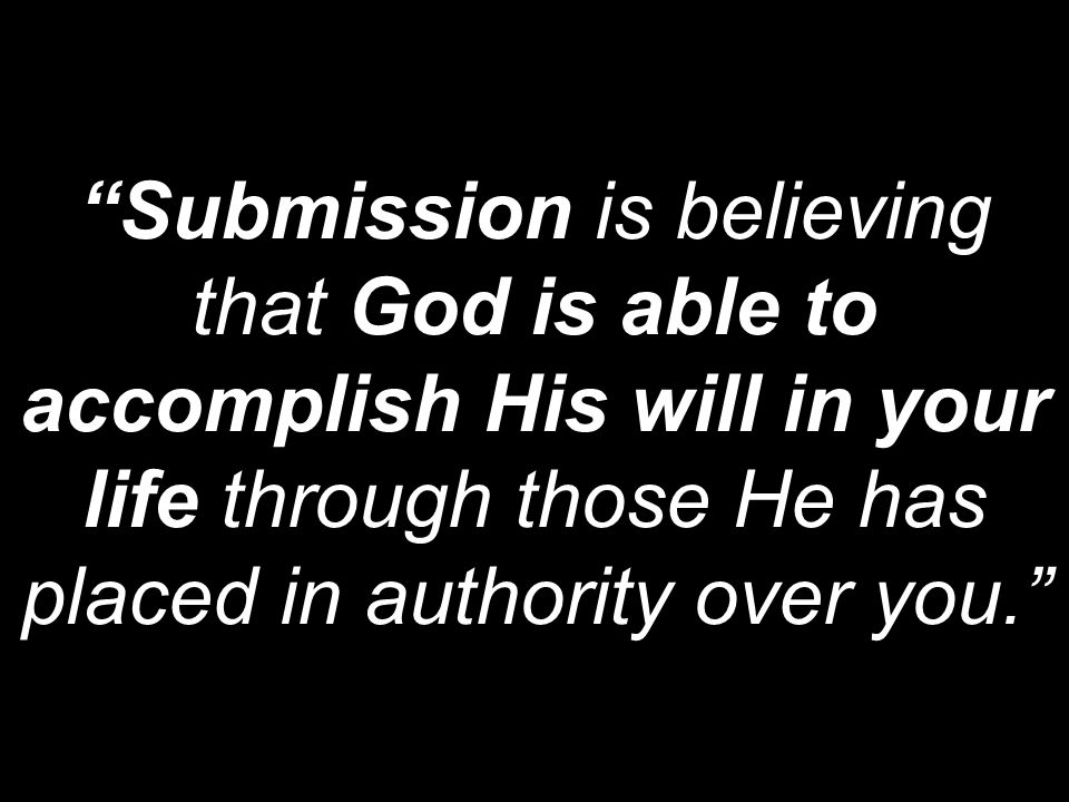 Submission is believing that God is able to accomplish His will in your life through those He has placed in authority over you.