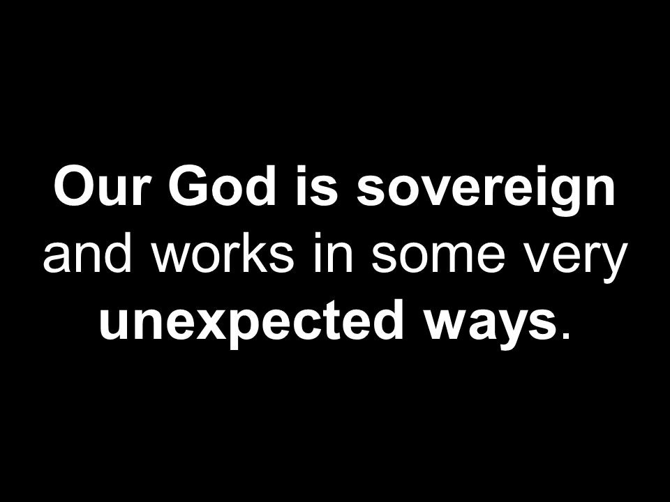 Our God is sovereign and works in some very unexpected ways.
