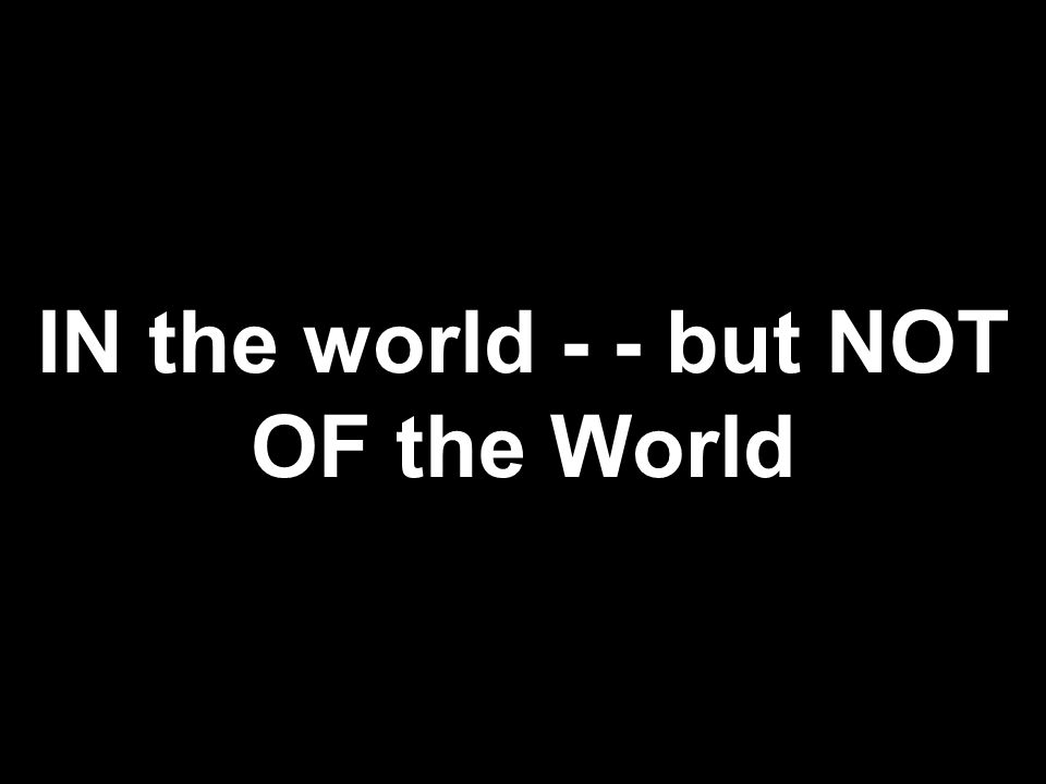 IN the world - - but NOT OF the World