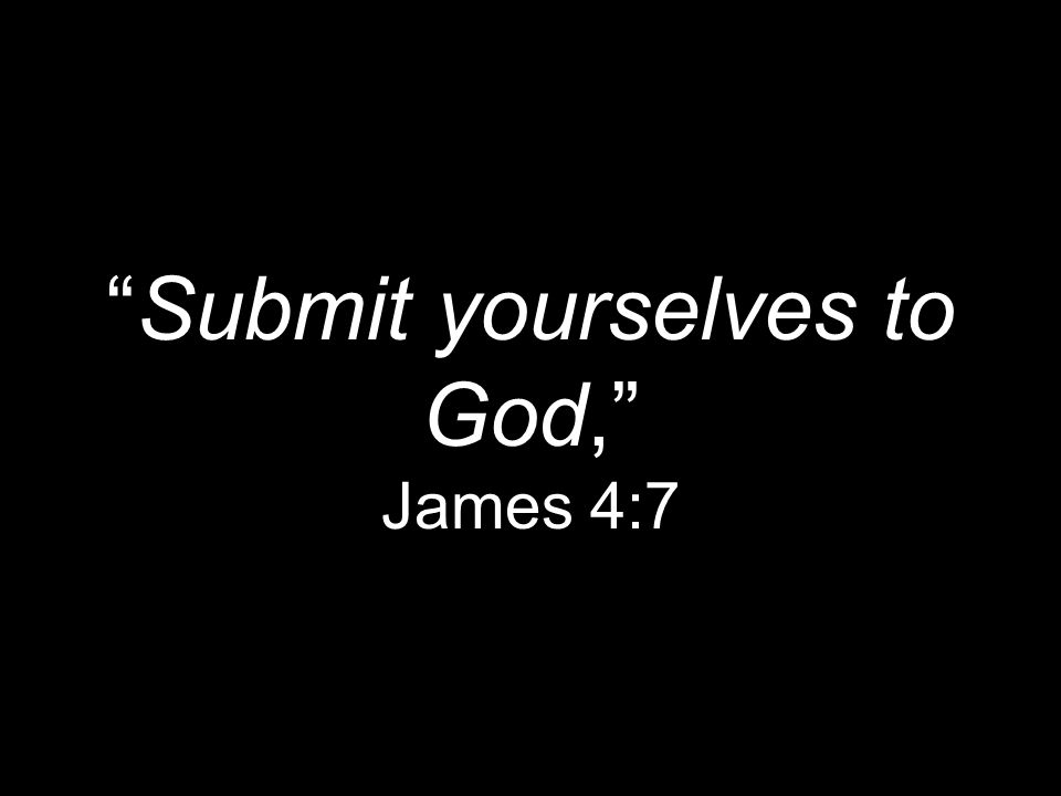 Submit yourselves to God, James 4:7