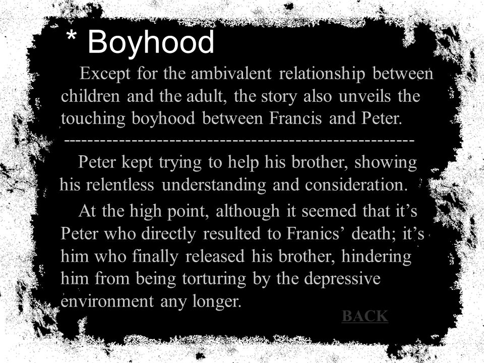 * Boyhood Except for the ambivalent relationship between children and the adult, the story also unveils the touching boyhood between Francis and Peter.