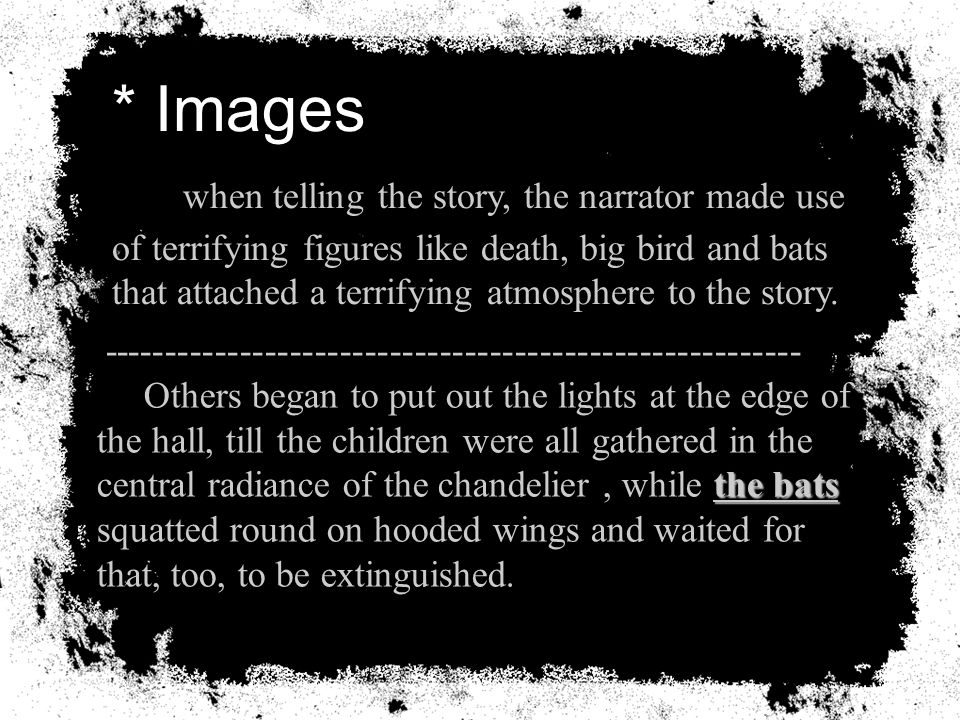 * Images when telling the story, the narrator made use of terrifying figures like death, big bird and bats that attached a terrifying atmosphere to the story.