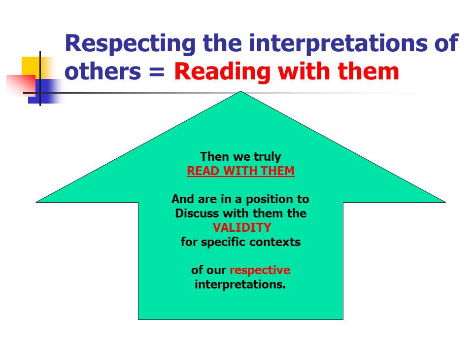 Respecting the interpretations of others = Reading with them Then we truly READ WITH THEM And are in a position to Discuss with them the VALIDITY for specific contexts of our respective interpretations.