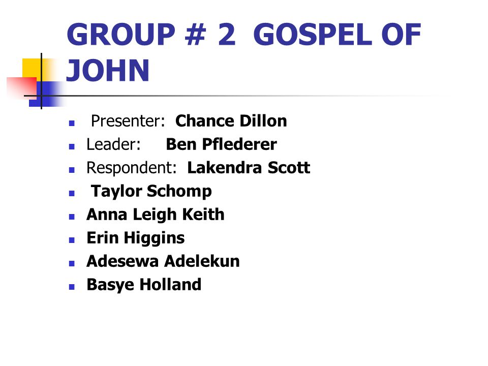 GROUP # 2 GOSPEL OF JOHN Presenter: Chance Dillon Leader: Ben Pflederer Respondent: Lakendra Scott Taylor Schomp Anna Leigh Keith Erin Higgins Adesewa Adelekun Basye Holland