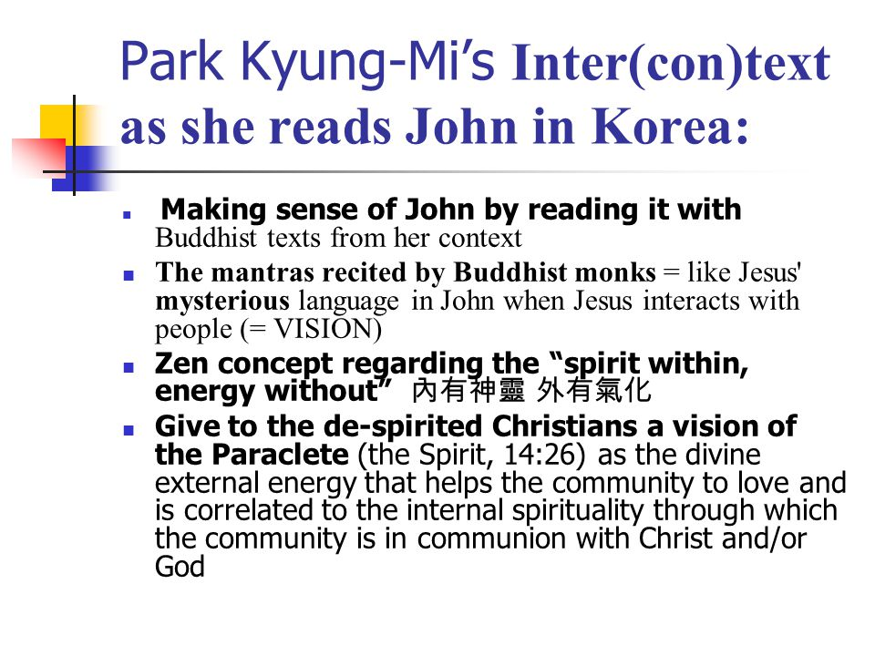 Park Kyung-Mi's Inter(con)text as she reads John in Korea: Making sense of John by reading it with Buddhist texts from her context The mantras recited by Buddhist monks = like Jesus mysterious language in John when Jesus interacts with people (= VISION) Zen concept regarding the spirit within, energy without 內有神靈 外有氣化 Give to the de-spirited Christians a vision of the Paraclete (the Spirit, 14:26) as the divine external energy that helps the community to love and is correlated to the internal spirituality through which the community is in communion with Christ and/or God