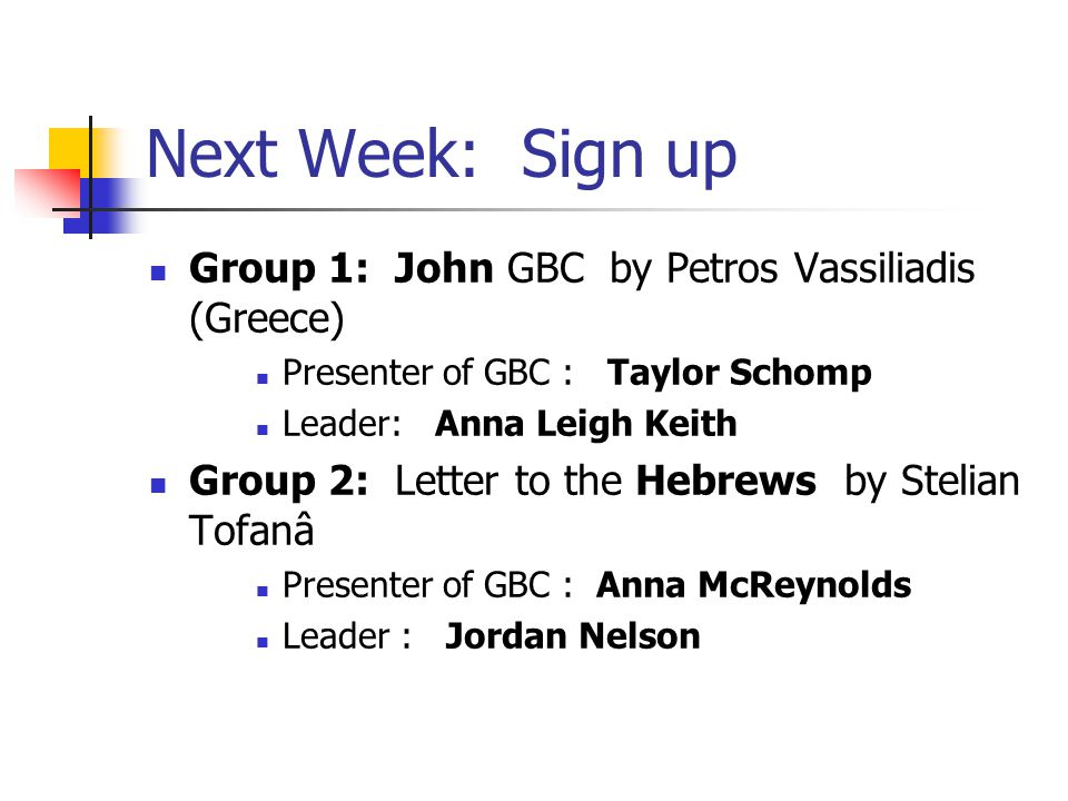 Next Week: Sign up Group 1: John GBC by Petros Vassiliadis (Greece) Presenter of GBC : Taylor Schomp Leader: Anna Leigh Keith Group 2: Letter to the Hebrews by Stelian Tofanâ Presenter of GBC : Anna McReynolds Leader : Jordan Nelson
