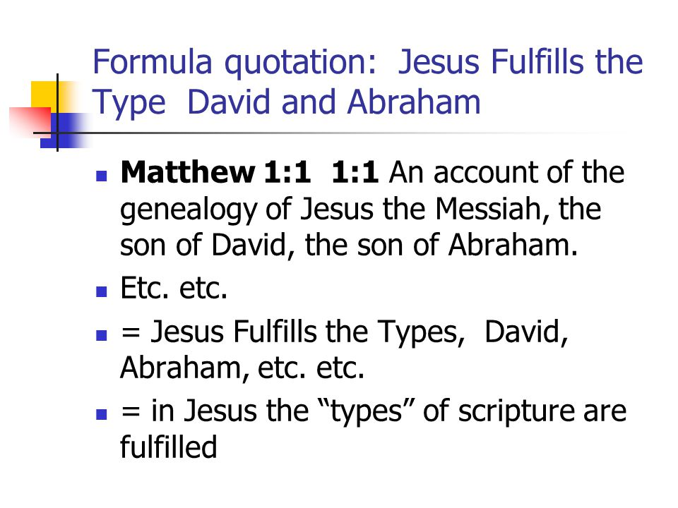 Formula quotation: Jesus Fulfills the Type David and Abraham Matthew 1:1 1:1 An account of the genealogy of Jesus the Messiah, the son of David, the son of Abraham.