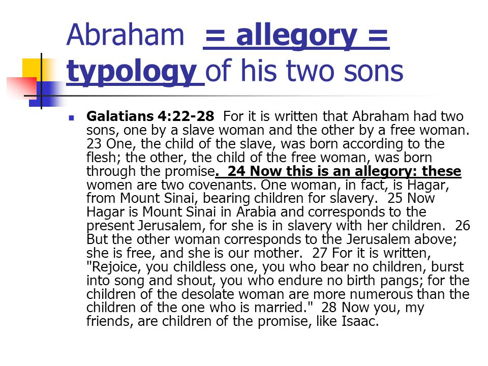 Abraham = allegory = typology of his two sons Galatians 4:22-28 For it is written that Abraham had two sons, one by a slave woman and the other by a free woman.