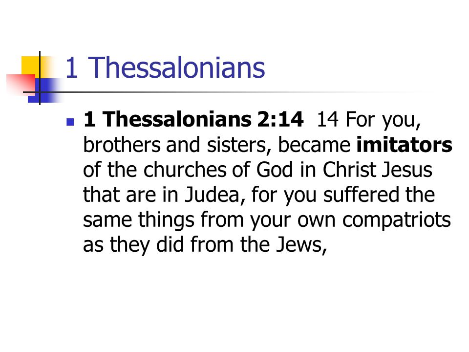 1 Thessalonians 1 Thessalonians 2:14 14 For you, brothers and sisters, became imitators of the churches of God in Christ Jesus that are in Judea, for you suffered the same things from your own compatriots as they did from the Jews,