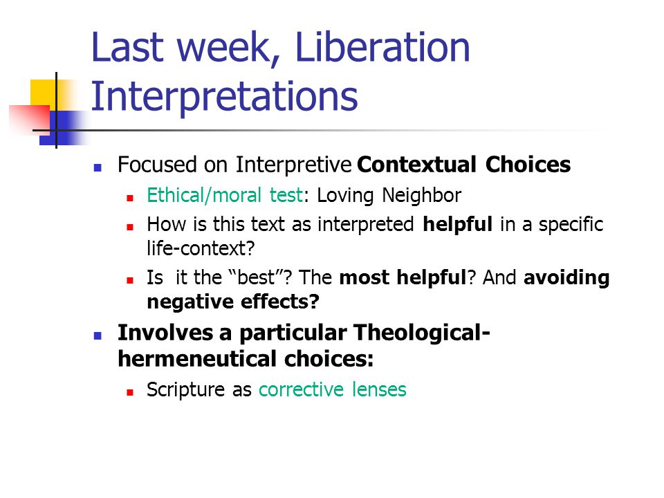 Last week, Liberation Interpretations Focused on Interpretive Contextual Choices Ethical/moral test: Loving Neighbor How is this text as interpreted helpful in a specific life-context.