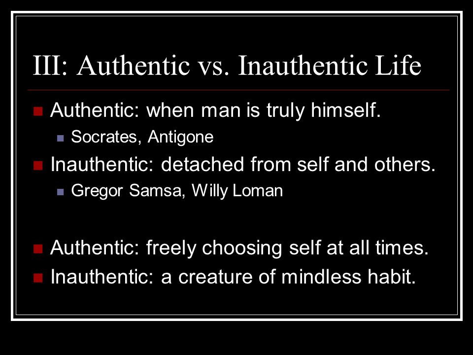 III: Authentic vs. Inauthentic Life Authentic: when man is truly himself. Socrates, Antigone Inauthentic: detached from self and others. Gregor Samsa,