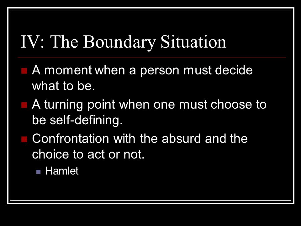 IV: The Boundary Situation A moment when a person must decide what to be. A turning point when one must choose to be self-defining. Confrontation with