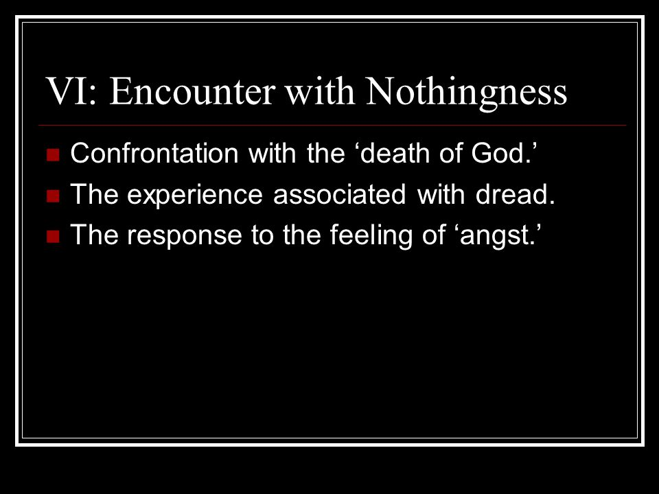 VI: Encounter with Nothingness Confrontation with the 'death of God.' The experience associated with dread. The response to the feeling of 'angst.'