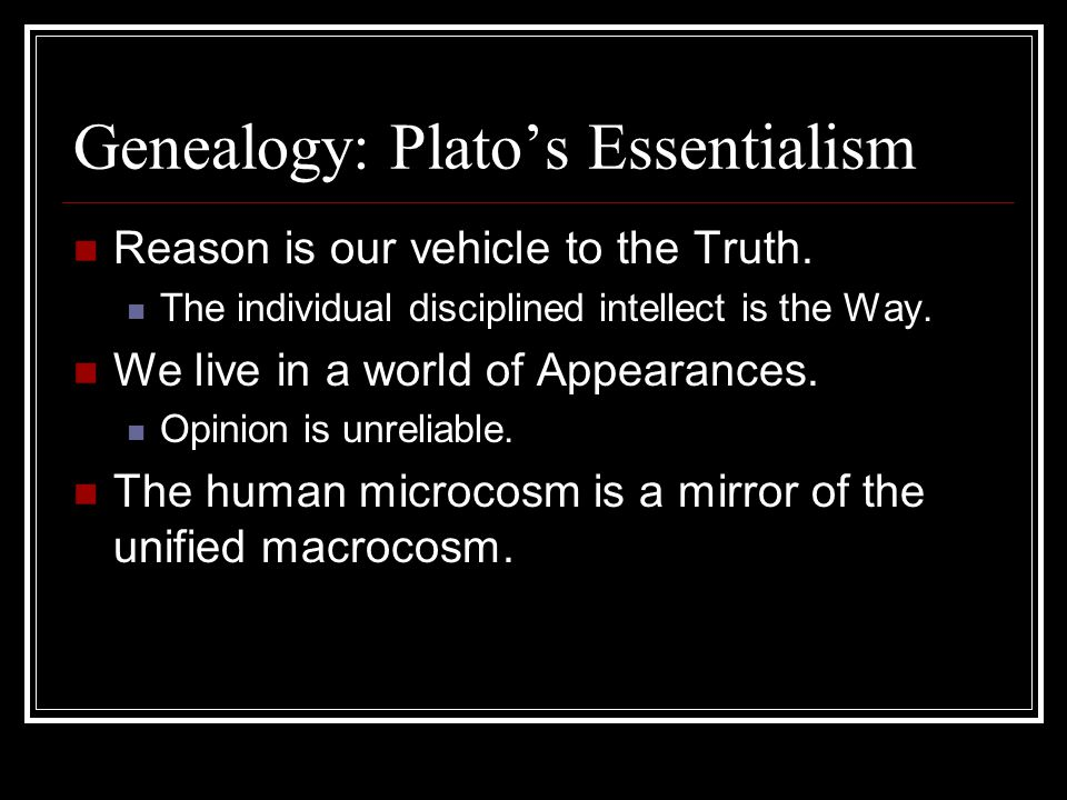 Genealogy: Plato's Essentialism Reason is our vehicle to the Truth. The individual disciplined intellect is the Way. We live in a world of Appearances