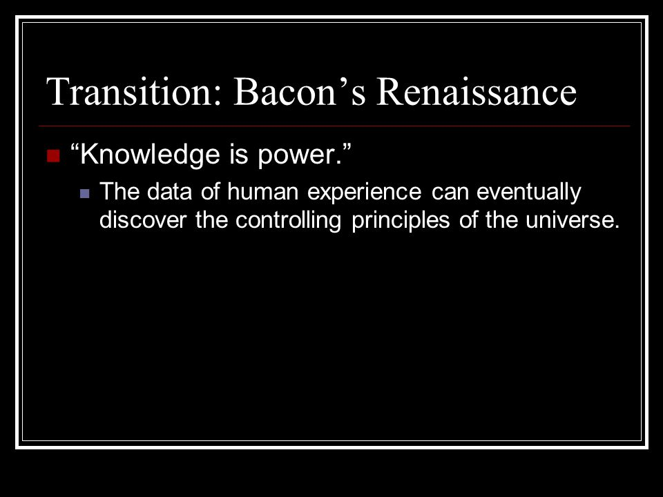"Transition: Bacon's Renaissance ""Knowledge is power."" The data of human experience can eventually discover the controlling principles of the universe."