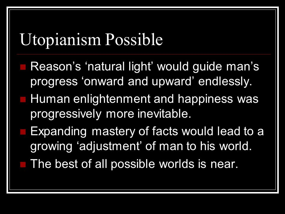 Utopianism Possible Reason's 'natural light' would guide man's progress 'onward and upward' endlessly.