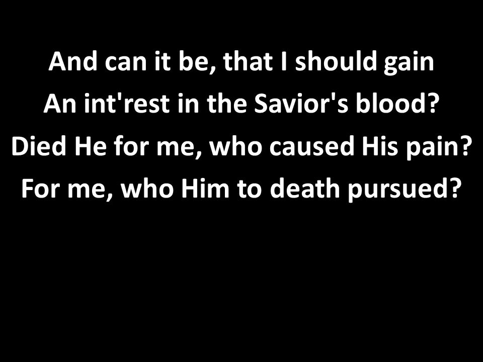 And can it be, that I should gain An int rest in the Savior s blood.
