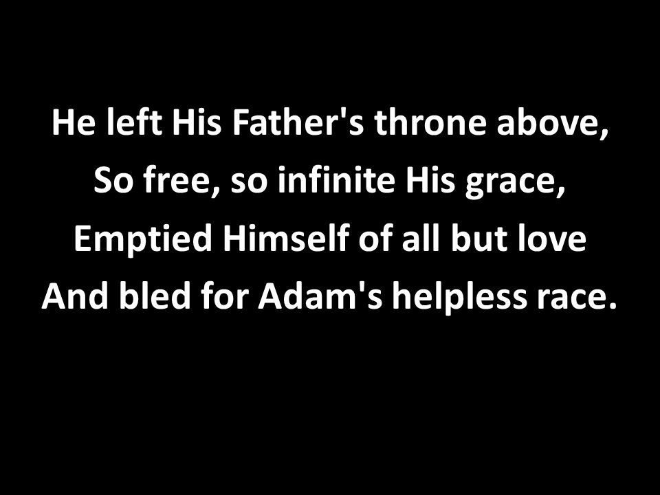 He left His Father's throne above, So free, so infinite His grace, Emptied Himself of all but love And bled for Adam's helpless race.