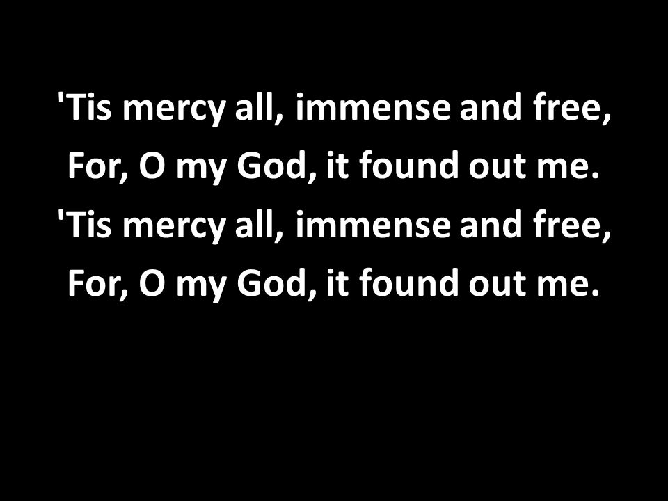 'Tis mercy all, immense and free, For, O my God, it found out me. 'Tis mercy all, immense and free, For, O my God, it found out me.