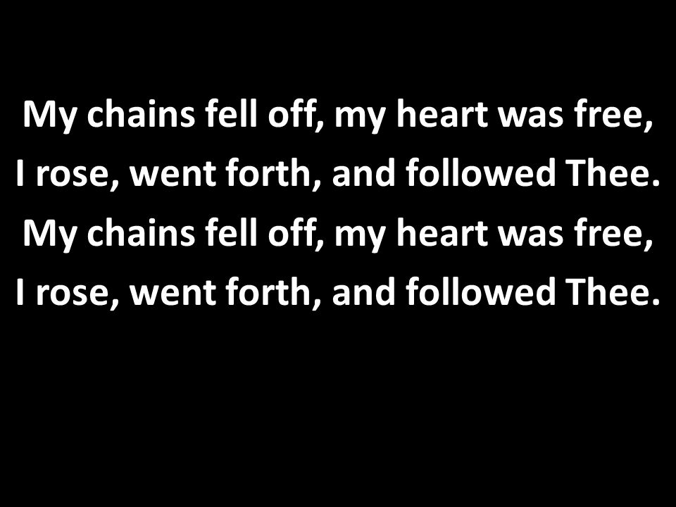 My chains fell off, my heart was free, I rose, went forth, and followed Thee. My chains fell off, my heart was free, I rose, went forth, and followed