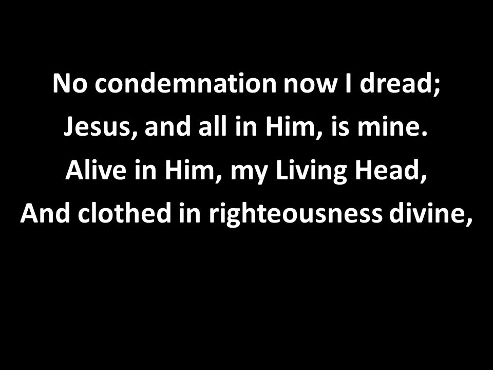 No condemnation now I dread; Jesus, and all in Him, is mine. Alive in Him, my Living Head, And clothed in righteousness divine,