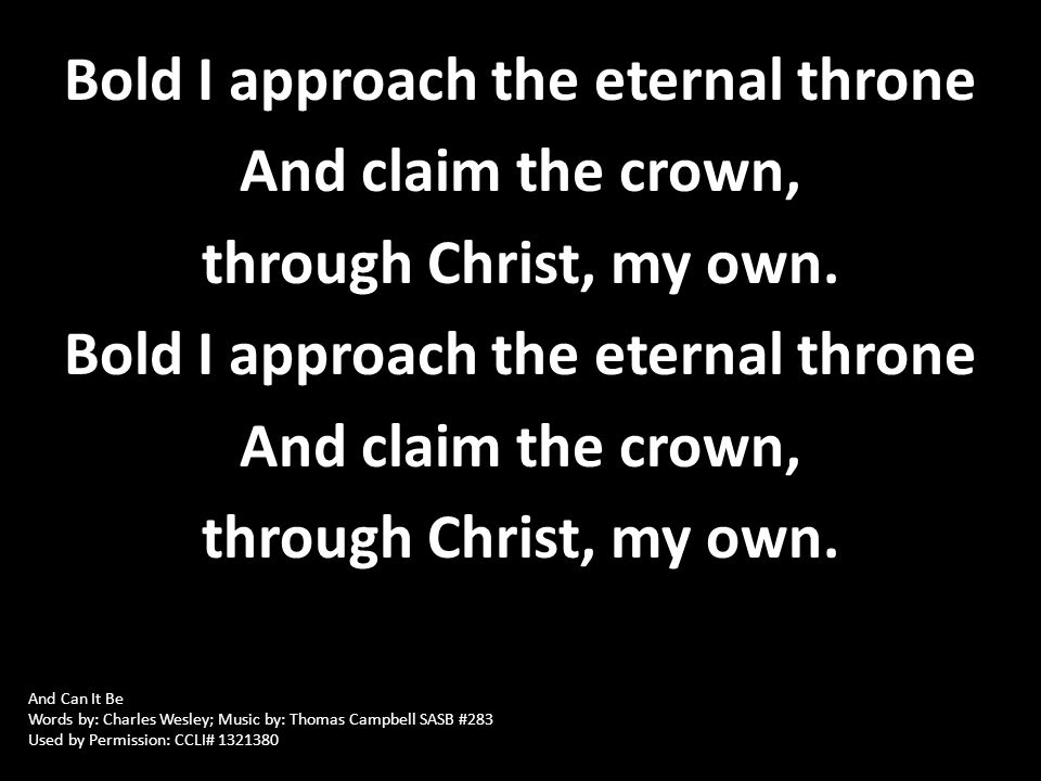 Bold I approach the eternal throne And claim the crown, through Christ, my own. Bold I approach the eternal throne And claim the crown, through Christ