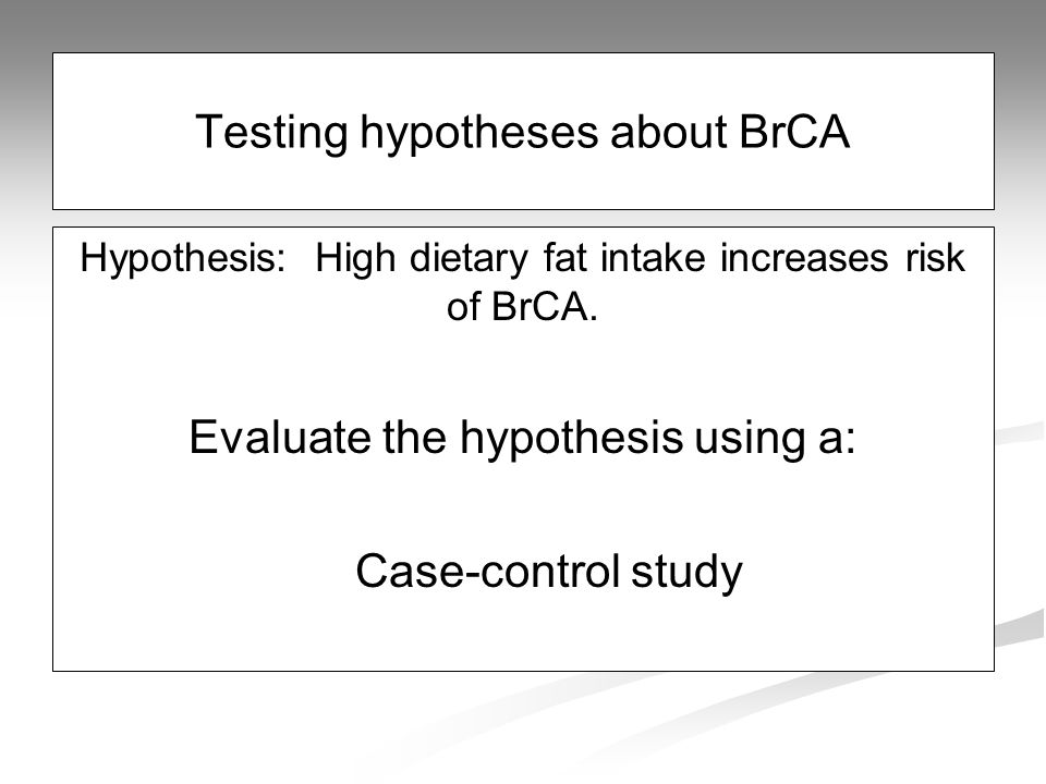 Testing hypotheses about BrCA Hypothesis: High dietary fat intake increases risk of BrCA.