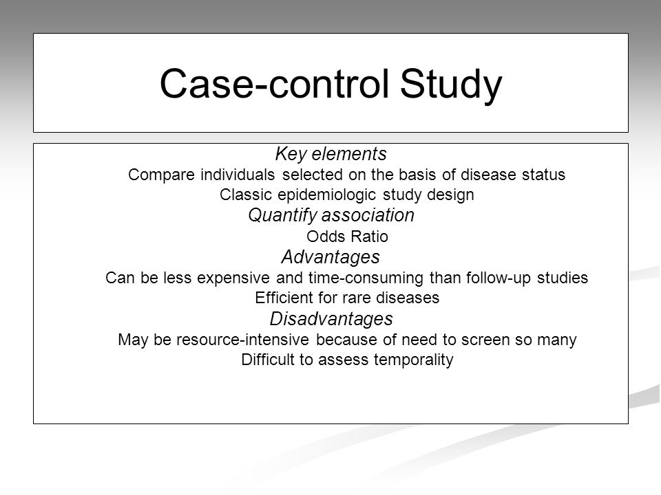 Case-control Study Key elements Compare individuals selected on the basis of disease status Classic epidemiologic study design Quantify association Odds Ratio Advantages Can be less expensive and time-consuming than follow-up studies Efficient for rare diseases Disadvantages May be resource-intensive because of need to screen so many Difficult to assess temporality
