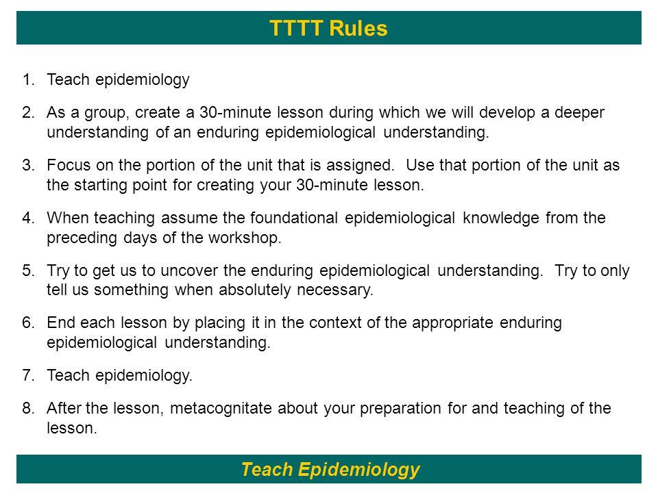 TTTT Rules 245 1.Teach epidemiology 2.As a group, create a 30-minute lesson during which we will develop a deeper understanding of an enduring epidemi