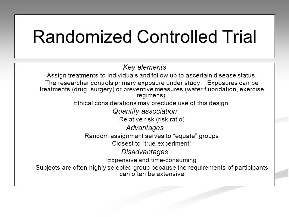 Randomized Controlled Trial Key elements Assign treatments to individuals and follow up to ascertain disease status.