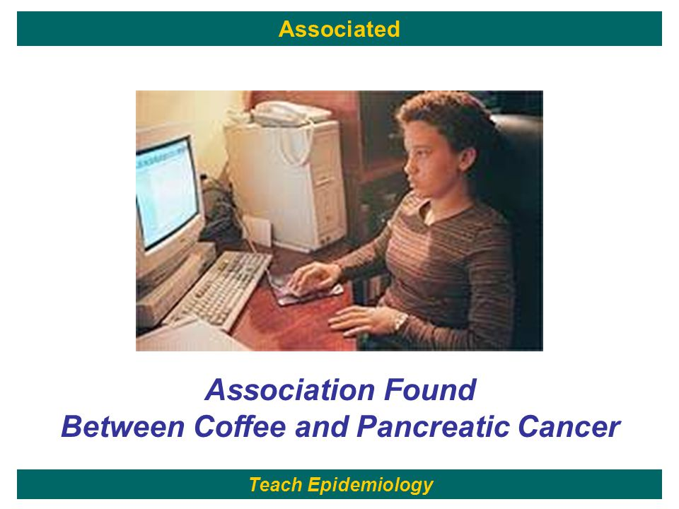 36 Association Found Between Coffee and Pancreatic Cancer Associated Teach Epidemiology