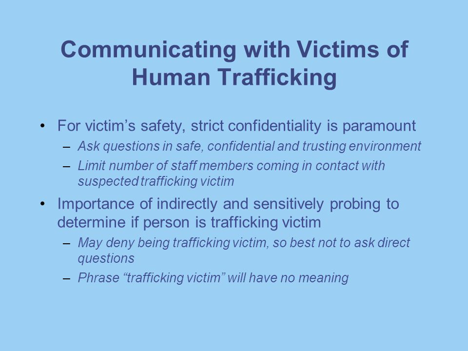 Communicating with Victims of Human Trafficking For victim's safety, strict confidentiality is paramount –Ask questions in safe, confidential and trus