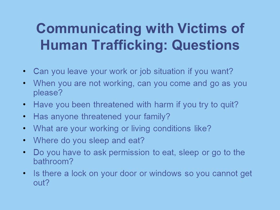 Communicating with Victims of Human Trafficking: Questions Can you leave your work or job situation if you want? When you are not working, can you com