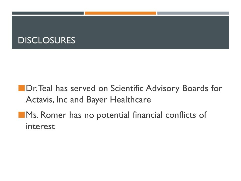 DISCLOSURES Dr. Teal has served on Scientific Advisory Boards for Actavis, Inc and Bayer Healthcare Ms. Romer has no potential financial conflicts of
