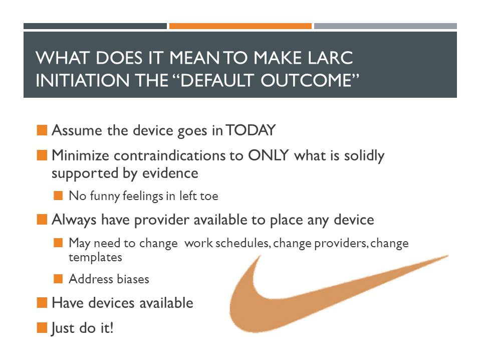 "WHAT DOES IT MEAN TO MAKE LARC INITIATION THE ""DEFAULT OUTCOME"" Assume the device goes in TODAY Minimize contraindications to ONLY what is solidly sup"