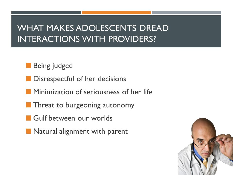 WHAT MAKES ADOLESCENTS DREAD INTERACTIONS WITH PROVIDERS? Being judged Disrespectful of her decisions Minimization of seriousness of her life Threat t