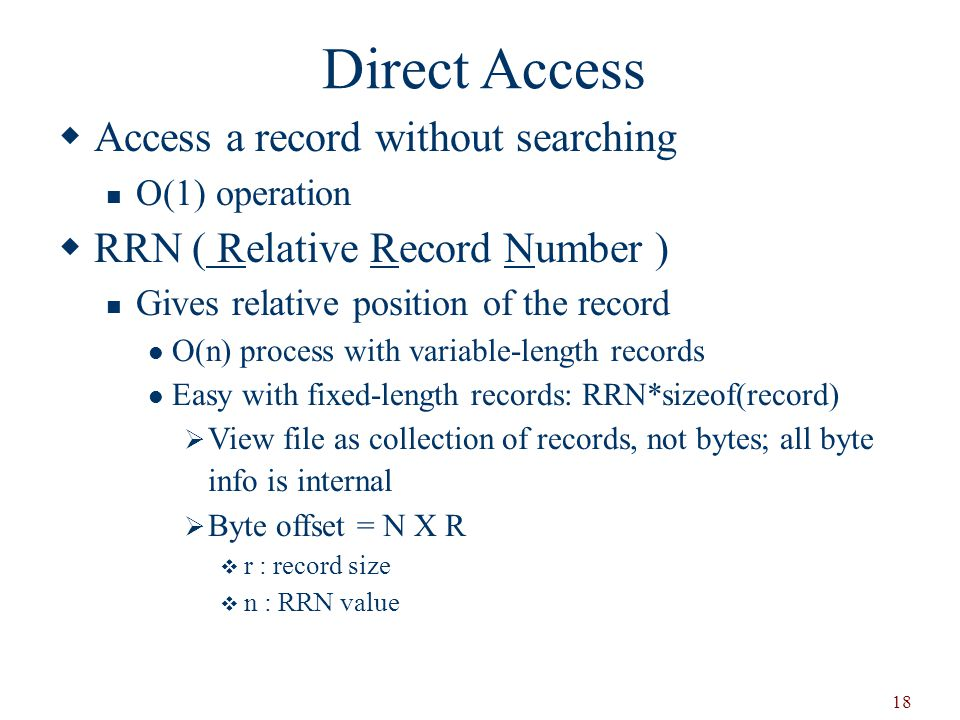 18 Direct Access  Access a record without searching O(1) operation  RRN ( Relative Record Number ) Gives relative position of the record O(n) process with variable-length records Easy with fixed-length records: RRN*sizeof(record)  View file as collection of records, not bytes; all byte info is internal  Byte offset = N X R  r : record size  n : RRN value